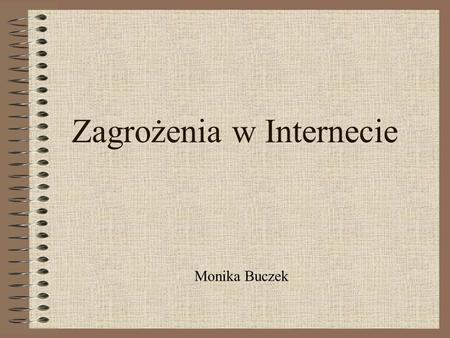 Zagrożenia w Internecie Monika Buczek. Gry komputerowe Second Life Narkotyki Kluby samobójców Zagrożenia psychiczne Zagrożenia fizyczne Przestępstwa teleinformacyjne.