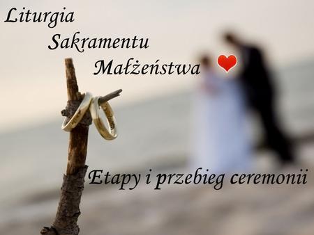 Liturgia Etapy i przebieg ceremonii Sakramentu Małżeństwa.