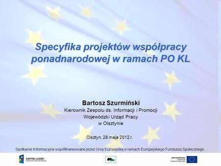 Specyfika projektów współpracy ponadnarodowej w ramach PO KL Bartosz Szurmiński Kierownik Zespołu ds. Informacji i Promocji Wojewódzki Urząd Pracy w Olsztynie.