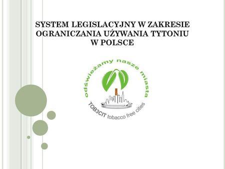 SYSTEM LEGISLACYJNY W ZAKRESIE OGRANICZANIA UŻYWANIA TYTONIU W POLSCE.