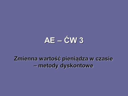 AE – ĆW 3 Zmienna wartość pieniądza w czasie – metody dyskontowe.