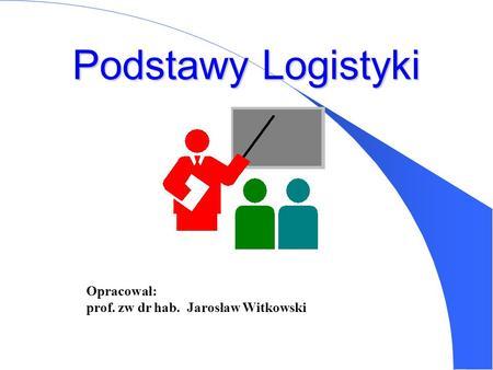 Podstawy Logistyki Opracował: prof. zw dr hab. Jarosław Witkowski.