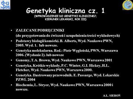 Genetyka kliniczna cz. 1 (WPROWADZENIE DO GENETYKI KLINICZNEJ; KIERUNEK LEKARSKI, ROK III) ZALECANE PODRĘCZNIKIZALECANE PODRĘCZNIKI (do przygotowania do.