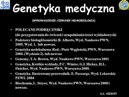 Genetyka medyczna (WPROWADZENIE; KIERUNEK NEUROBIOLOGIA) POLECANE PODRĘCZNIKIPOLECANE PODRĘCZNIKI (do przygotowania do ćwiczeń i uzupełnienia treści wykładowych)