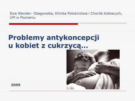 Problemy antykoncepcji u kobiet z cukrzycą… Ewa Wender- Ożegowska, Klinika Położnictwa i Chorób Kobiecych, UM w Poznaniu 2009.