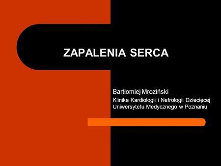 ZAPALENIA SERCA Bartłomiej Mroziński Klinika Kardiologii i Nefrologii Dziecięcej Uniwersytetu Medycznego w Poznaniu.