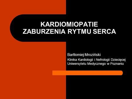 KARDIOMIOPATIE ZABURZENIA RYTMU SERCA Bartłomiej Mroziński Klinika Kardiologii i Nefrologii Dziecięcej Uniwersytetu Medycznego w Poznaniu.