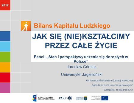 2012 Jarosław Górniak Uniwersytet Jagielloński Konferencja Ministerstwa Edukacji Narodowej Agenda na rzecz uczenia się dorosłych Warszawa, 18 grudnia 2012.