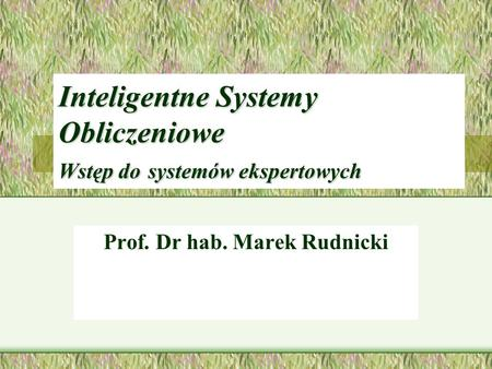Inteligentne Systemy Obliczeniowe Wstęp do systemów ekspertowych Prof. Dr hab. Marek Rudnicki.