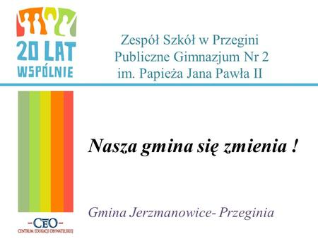 Zespół Szkół w Przegini Publiczne Gimnazjum Nr 2 im. Papieża Jana Pawła II Nasza gmina się zmienia ! Gmina Jerzmanowice- Przeginia.