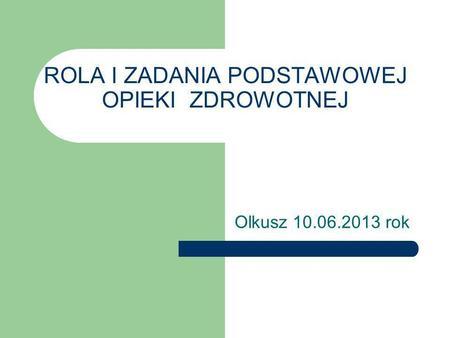 ROLA I ZADANIA PODSTAWOWEJ OPIEKI ZDROWOTNEJ Olkusz 10.06.2013 rok.