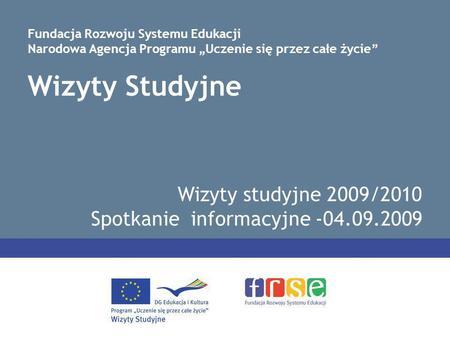 Wizyty Studyjne Wizyty studyjne 2009/2010 Spotkanie informacyjne -04.09.2009 Fundacja Rozwoju Systemu Edukacji Narodowa Agencja Programu Uczenie się przez.