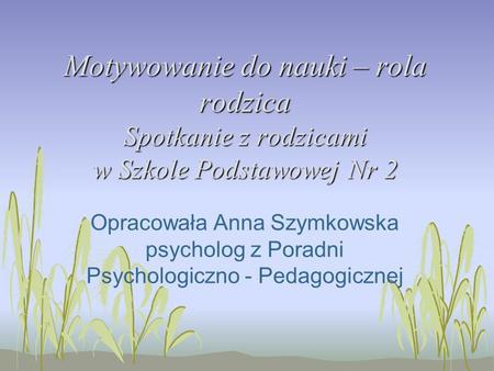 Motywowanie do nauki – rola rodzica Spotkanie z rodzicami w Szkole Podstawowej Nr 2 Opracowała Anna Szymkowska psycholog z Poradni Psychologiczno - Pedagogicznej.