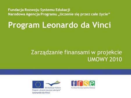 Program Leonardo da Vinci Zarządzanie finansami w projekcie UMOWY 2010 Fundacja Rozwoju Systemu Edukacji Narodowa Agencja Programu Uczenie się przez całe.