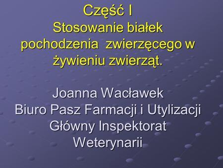 Część I Stosowanie białek pochodzenia zwierzęcego w żywieniu zwierząt. Joanna Wacławek Biuro Pasz Farmacji i Utylizacji Główny Inspektorat Weterynarii.