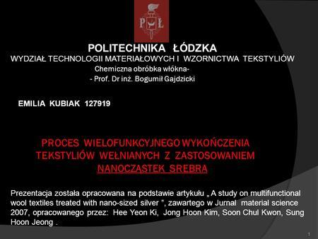 POLITECHNIKA ŁÓDZKA WYDZIAŁ TECHNOLOGII MATERIAŁOWYCH I WZORNICTWA TEKSTYLIÓW Chemiczna obróbka włókna- EMILIA KUBIAK 127919 - Prof. Dr inż. Bogumił Gajdzicki.