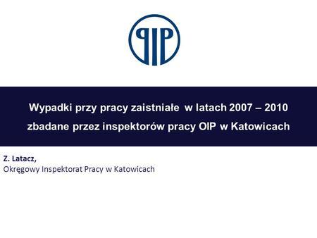 Wypadki przy pracy zaistniałe w latach 2007 – 2010 zbadane przez inspektorów pracy OIP w Katowicach Z. Latacz, Okręgowy Inspektorat Pracy w Katowicach.