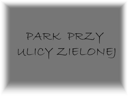 PARK PRZY ULICY ZIELONEJ Park przy ulicy Zielonej jest to ostatnia ulica odchodząca od Zamkowej w kierunku południowym i łączy się z ulicą Moniuszki.