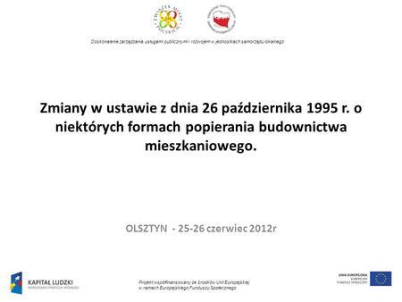 Zmiany w ustawie z dnia 26 października 1995 r. o niektórych formach popierania budownictwa mieszkaniowego. OLSZTYN - 25-26 czerwiec 2012r Doskonalenie.
