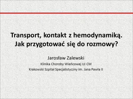 Transport, kontakt z hemodynamiką. Jak przygotować się do rozmowy? Jarosław Zalewski Klinika Choroby Wieńcowej UJ CM Krakowski Szpital Specjalistyczny.