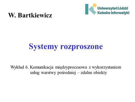Systemy rozproszone W. Bartkiewicz Wykład 6. Komunikacja międzyprocesowa z wykorzystaniem usług warstwy pośredniej – zdalne obiekty.