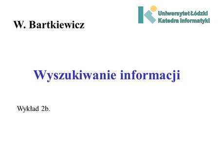 Wyszukiwanie informacji W. Bartkiewicz Wykład 2b..