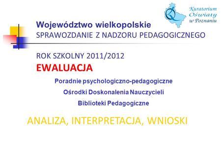 Województwo wielkopolskie SPRAWOZDANIE Z NADZORU PEDAGOGICZNEGO ROK SZKOLNY 2011/2012 EWALUACJA ANALIZA, INTERPRETACJA, WNIOSKI Poradnie psychologiczno-pedagogiczne.