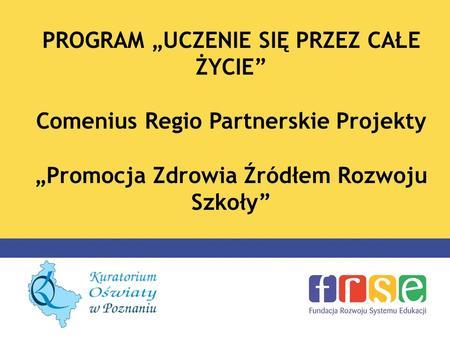 PROGRAM UCZENIE SIĘ PRZEZ CAŁE ŻYCIE Comenius Regio Partnerskie Projekty Promocja Zdrowia Źródłem Rozwoju Szkoły.
