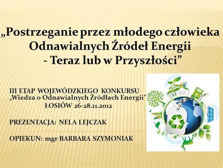 III ETAP WOJEWÓDZKIEGO KONKURSU Wiedza o Odnawialnych Źródłach Energii ŁOSIÓW 26-28.11.2012 PREZENTACJA: NELA LEJCZAK OPIEKUN: mgr BARBARA SZYMONIAK.