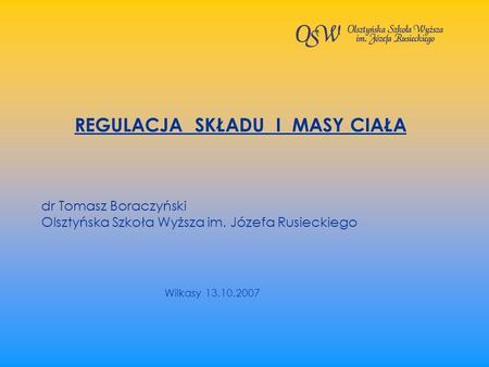 REGULACJA SKŁADU I MASY CIAŁA dr Tomasz Boraczyński Olsztyńska Szkoła Wyższa im. Józefa Rusieckiego Wilkasy 13.10.2007.