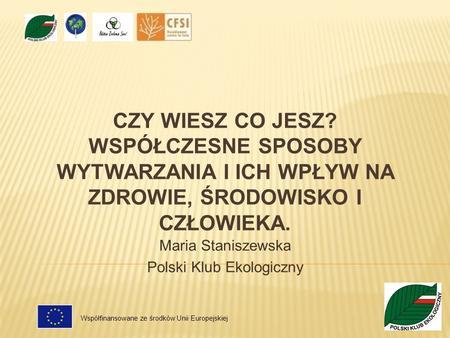 CZY WIESZ CO JESZ? WSPÓŁCZESNE SPOSOBY WYTWARZANIA I ICH WPŁYW NA ZDROWIE, ŚRODOWISKO I CZŁOWIEKA. Maria Staniszewska Polski Klub Ekologiczny Współfinansowane.