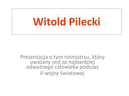 Witold Pilecki Prezentacja o tym rotmistrzu, który uważany jest za najbardziej odważnego człowieka podczas II wojny światowej.