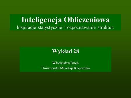 Inteligencja Obliczeniowa Inspiracje statystyczne: rozpoznawanie struktur. Wykład 28 Włodzisław Duch Uniwersytet Mikołaja Kopernika.