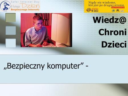 Bezpieczny komputer - Chroni Dzieci. Internet – pomaga, czy zagraża Czy Twoje dziecko korzysta z Internetu? Najprawdopodobniej tak! Czy wiesz,