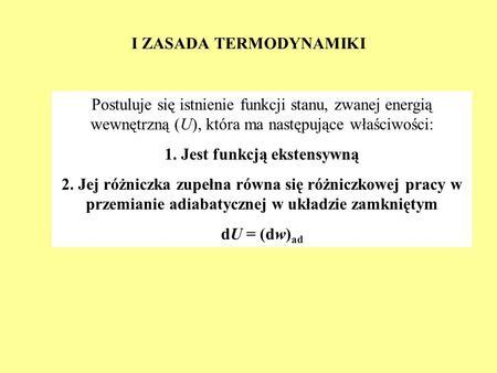 I ZASADA TERMODYNAMIKI Postuluje się istnienie funkcji stanu, zwanej energią wewnętrzną (U), która ma następujące właściwości: 1. Jest funkcją ekstensywną