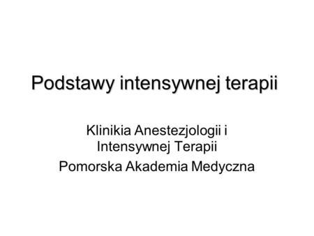Podstawy intensywnej terapii Klinikia Anestezjologii i Intensywnej Terapii Pomorska Akademia Medyczna.