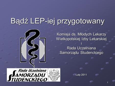 1 Bądź LEP-iej przygotowany Komisja ds. Młodych Lekarzy Wielkopolskiej Izby Lekarskiej i Rada Uczelniana Samorządu Studenckiego Luty 2011.