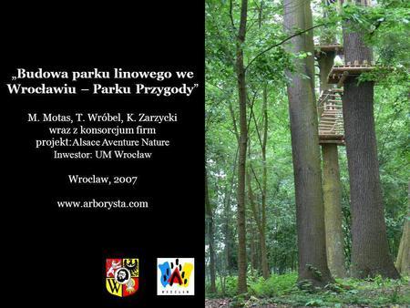 Budowa parku linowego we Wrocławiu – Parku Przygody M. Motas, T. Wróbel, K. Zarzycki wraz z konsorcjum firm projekt: Alsace Aventure Nature Inwestor: UM.