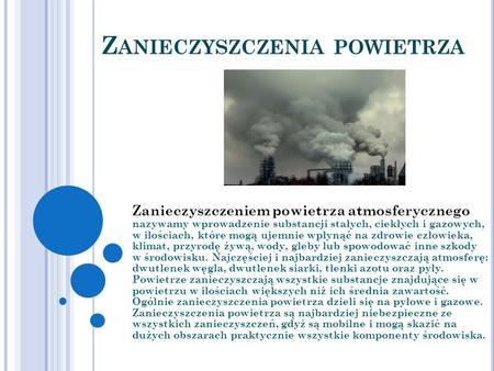 Z ANIECZYSZCZENIA POWIETRZA Zanieczyszczeniem powietrza atmosferycznego nazywamy wprowadzenie substancji stałych, ciekłych i gazowych, w ilościach, które.