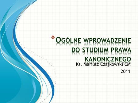 Ks. Mariusz Czajkowski CM 2011. 1.1. Źródła prawa powszechnego a) Niezmienne prawo Boże * Naturalne – wpisane przez Stwórcę w naturę człowieka * Objawione.