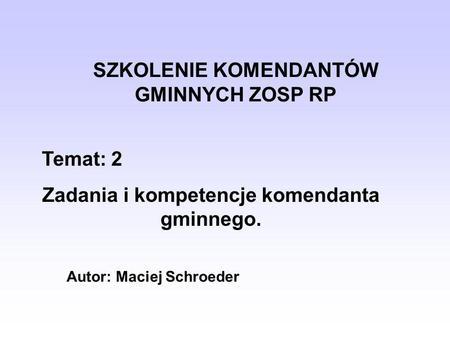 SZKOLENIE KOMENDANTÓW GMINNYCH ZOSP RP Temat: 2 Zadania i kompetencje komendanta gminnego. Autor: Maciej Schroeder.