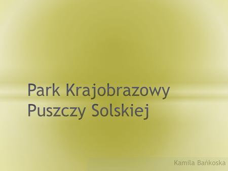 Kamila Bańkoska. Park Krajobrazowy Puszczy Solskiej – park krajobrazowy położony na terenie Roztocza Środkowego (makroregion Roztocze) i Równiny Biłgorajskiej.