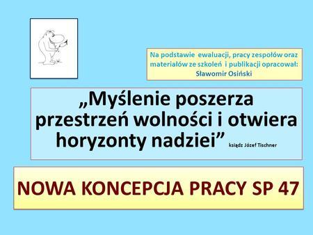 NOWA KONCEPCJA PRACY SP 47 Myślenie poszerza przestrzeń wolności i otwiera horyzonty nadziei ksiądz Józef Tischner Na podstawie ewaluacji, pracy zespołów.