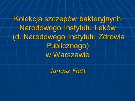 Kolekcja szczepów bakteryjnych Narodowego Instytutu Leków (d. Narodowego Instytutu Zdrowia Publicznego) w Warszawie Janusz Fiett.