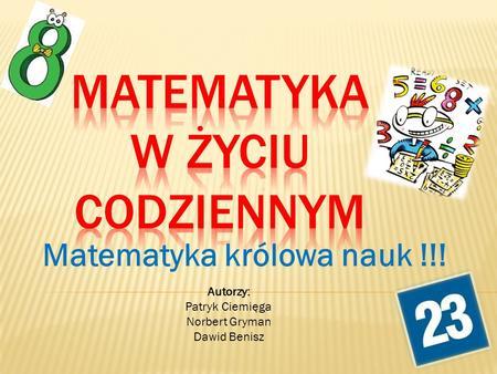 Matematyka królowa nauk !!! Autorzy: Patryk Ciemięga Norbert Gryman Dawid Benisz.