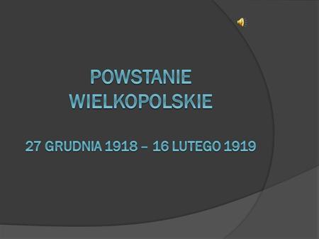 Powstanie wielkopolskie Było to zbrojne wystąpienie polskich mieszkańców Wielkopolski przeciw państwu niemieckiemu po zakończeniu I wojny światowej. Polacy.