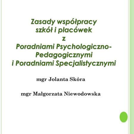 Mgr Jolanta Skóra mgr Małgorzata Niewodowska Zasady współpracy szkół i placówek z Poradniami Psychologiczno- Pedagogicznymi i Poradniami Specjalistycznymi.