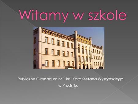 Publiczne Gimnazjum nr 1 im. Kard Stefana Wyszyńskiego w Prudniku.
