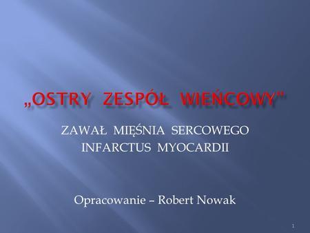 ZAWAŁ MIĘŚNIA SERCOWEGO INFARCTUS MYOCARDII Opracowanie – Robert Nowak 1.