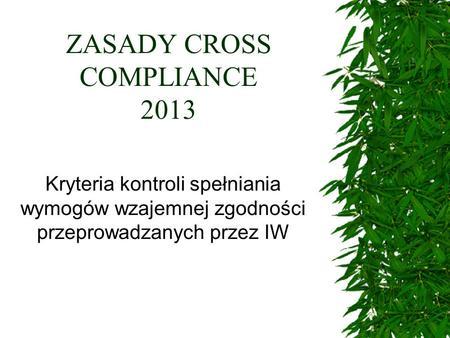 ZASADY CROSS COMPLIANCE 2013 Kryteria kontroli spełniania wymogów wzajemnej zgodności przeprowadzanych przez IW.